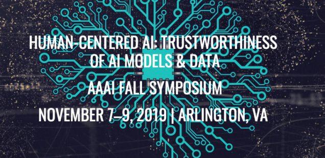 Co-Chair: Human Centered AI: Trustworthiness of AI Models and Data, AAAI 2019 Fall Symposium Series in Arlington, VA, USA, November 7–9, 2019